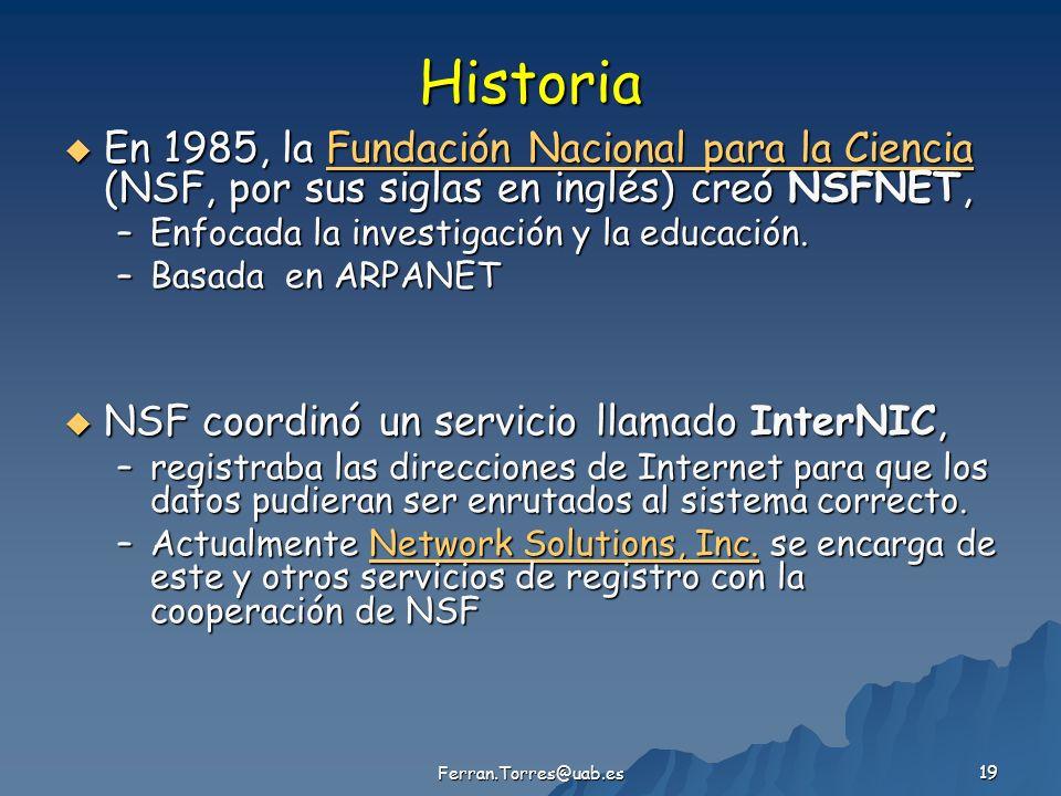 Ferran.Torres@uab.es 19 Historia En 1985, la Fundación Nacional para la Ciencia (NSF, por sus siglas en inglés) creó NSFNET, En 1985, la Fundación Nacional para la Ciencia (NSF, por sus siglas en inglés) creó NSFNET,Fundación Nacional para la CienciaFundación Nacional para la Ciencia –Enfocada la investigación y la educación.