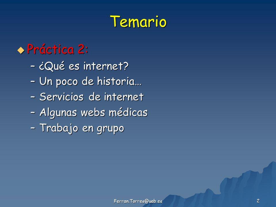 Ferran.Torres@uab.es 2 Temario Práctica 2: Práctica 2: –¿Qué es internet? –Un poco de historia… –Servicios de internet –Algunas webs médicas –Trabajo