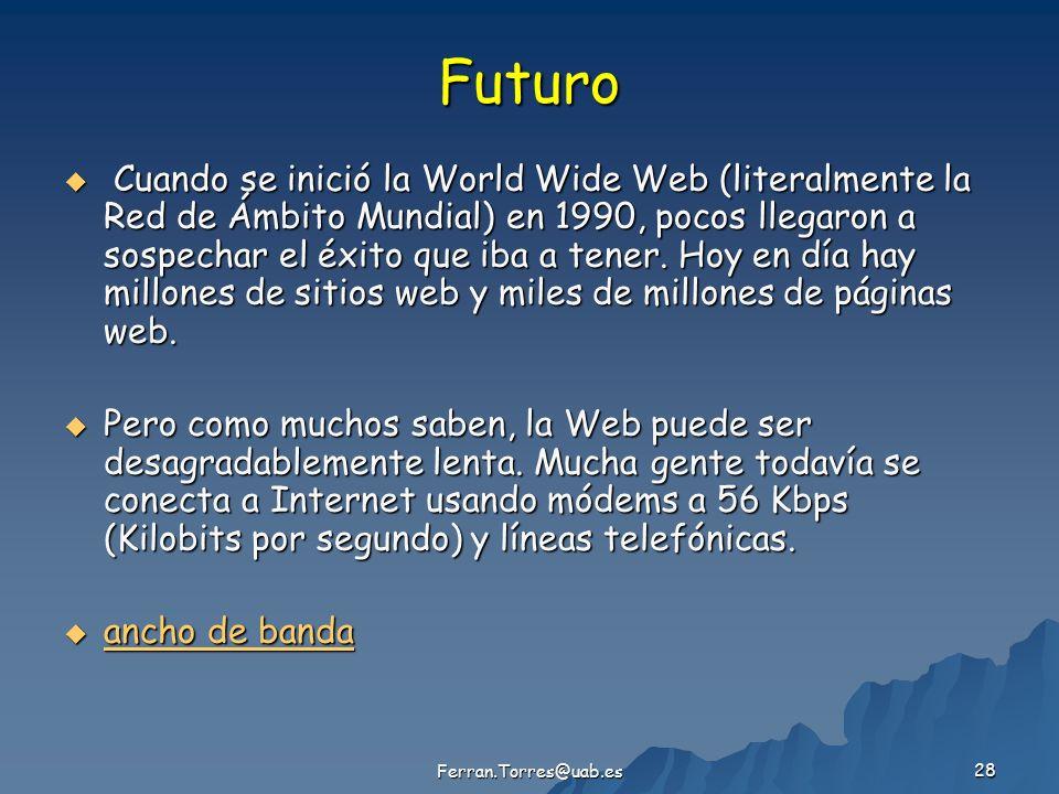 Ferran.Torres@uab.es 28 Futuro Cuando se inició la World Wide Web (literalmente la Red de Ámbito Mundial) en 1990, pocos llegaron a sospechar el éxito que iba a tener.