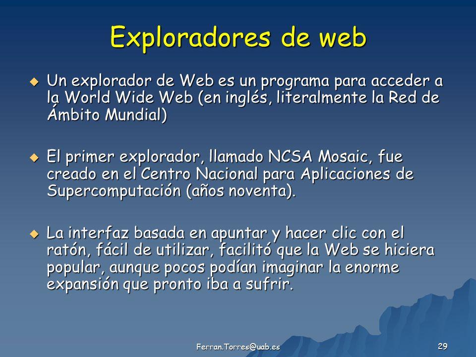 Ferran.Torres@uab.es 29 Exploradores de web Un explorador de Web es un programa para acceder a la World Wide Web (en inglés, literalmente la Red de Ámbito Mundial) Un explorador de Web es un programa para acceder a la World Wide Web (en inglés, literalmente la Red de Ámbito Mundial) El primer explorador, llamado NCSA Mosaic, fue creado en el Centro Nacional para Aplicaciones de Supercomputación (años noventa).