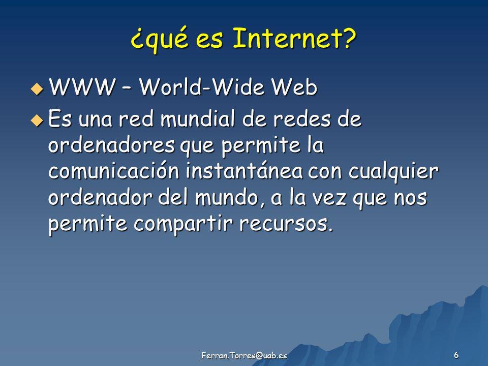 Ferran.Torres@uab.es 6 ¿qué es Internet? WWW – World-Wide Web WWW – World-Wide Web Es una red mundial de redes de ordenadores que permite la comunicac