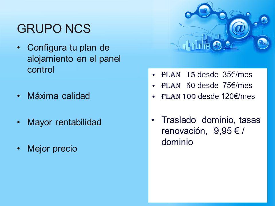 GRUPO NCS Configura tu plan de alojamiento en el panel control Máxima calidad Mayor rentabilidad Mejor precio Plan 15 desde 35/mes Plan 50 desde 75/me