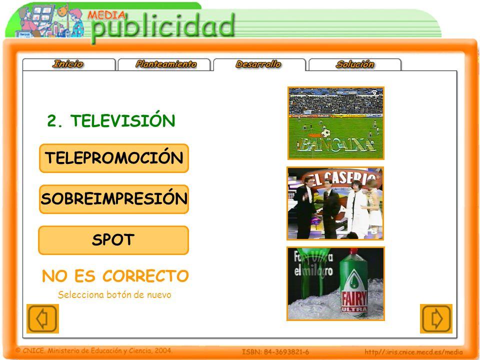 TELEPROMOCIÓN SOBREIMPRESIÓN SPOT 2. TELEVISIÓN NO ES CORRECTO Selecciona botón de nuevo