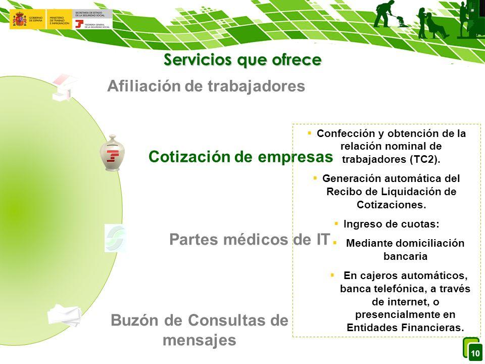 10 Servicios que ofrece Afiliación de trabajadores Cotización de empresas Partes médicos de IT Buzón de Consultas de mensajes Confección y obtención de la relación nominal de trabajadores (TC2).