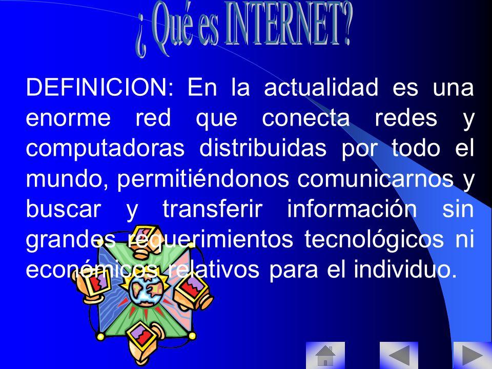 DEFINICION: En la actualidad es una enorme red que conecta redes y computadoras distribuidas por todo el mundo, permitiéndonos comunicarnos y buscar y transferir información sin grandes requerimientos tecnológicos ni económicos relativos para el individuo.