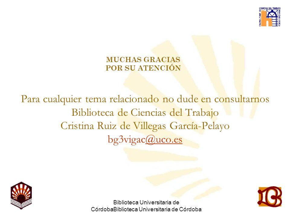 Biblioteca Universitaria de CórdobaBiblioteca Universitaria de Córdoba MUCHAS GRACIAS POR SU ATENCIÓN Para cualquier tema relacionado no dude en consultarnos Biblioteca de Ciencias del Trabajo Cristina Ruiz de Villegas García-Pelayo bg3vigac@uco.es@uco.es