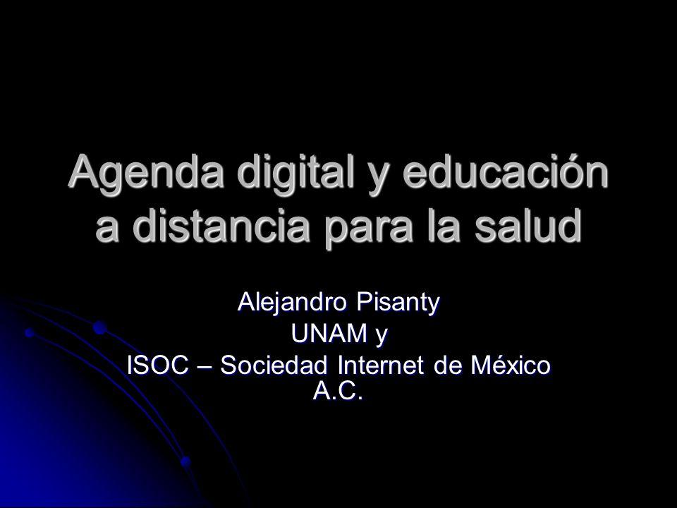 Agenda digital y educación a distancia para la salud Alejandro Pisanty UNAM y ISOC – Sociedad Internet de México A.C.