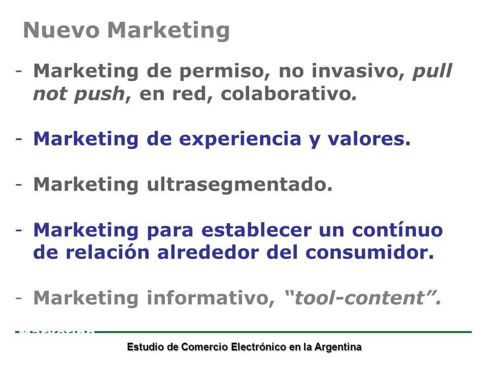 Estudio de Comercio Electrónico en la Argentina Marketing -Marketing de permiso, no invasivo, pull not push, en red, colaborativo. -Marketing de exper