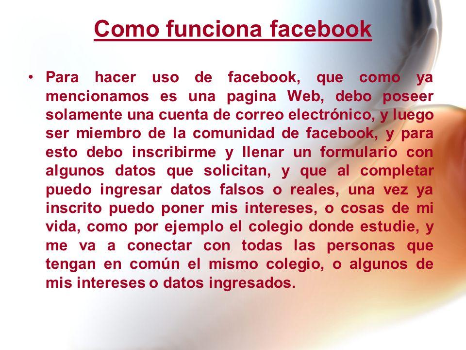 Como funciona facebook Para hacer uso de facebook, que como ya mencionamos es una pagina Web, debo poseer solamente una cuenta de correo electrónico,