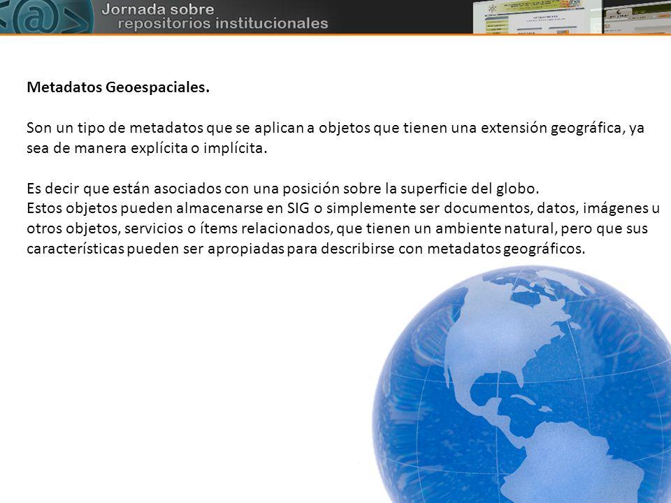 Metadatos Geoespaciales. Son un tipo de metadatos que se aplican a objetos que tienen una extensión geográfica, ya sea de manera explícita o implícita