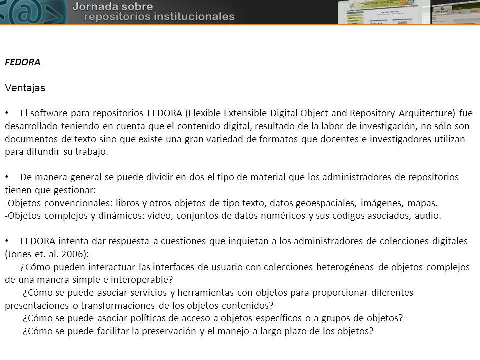 FEDORA Ventajas El software para repositorios FEDORA (Flexible Extensible Digital Object and Repository Arquitecture) fue desarrollado teniendo en cue