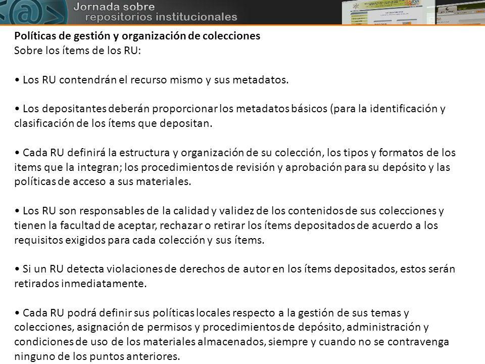 Políticas de gestión y organización de colecciones Sobre los ítems de los RU: Los RU contendrán el recurso mismo y sus metadatos. Los depositantes deb