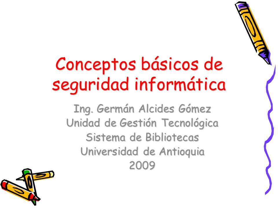 Conceptos básicos de seguridad informática Ing. Germán Alcides Gómez Unidad de Gestión Tecnológica Sistema de Bibliotecas Universidad de Antioquia 200