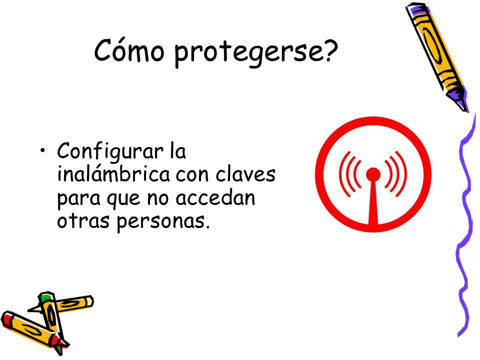 Cómo protegerse? Configurar la inalámbrica con claves para que no accedan otras personas.