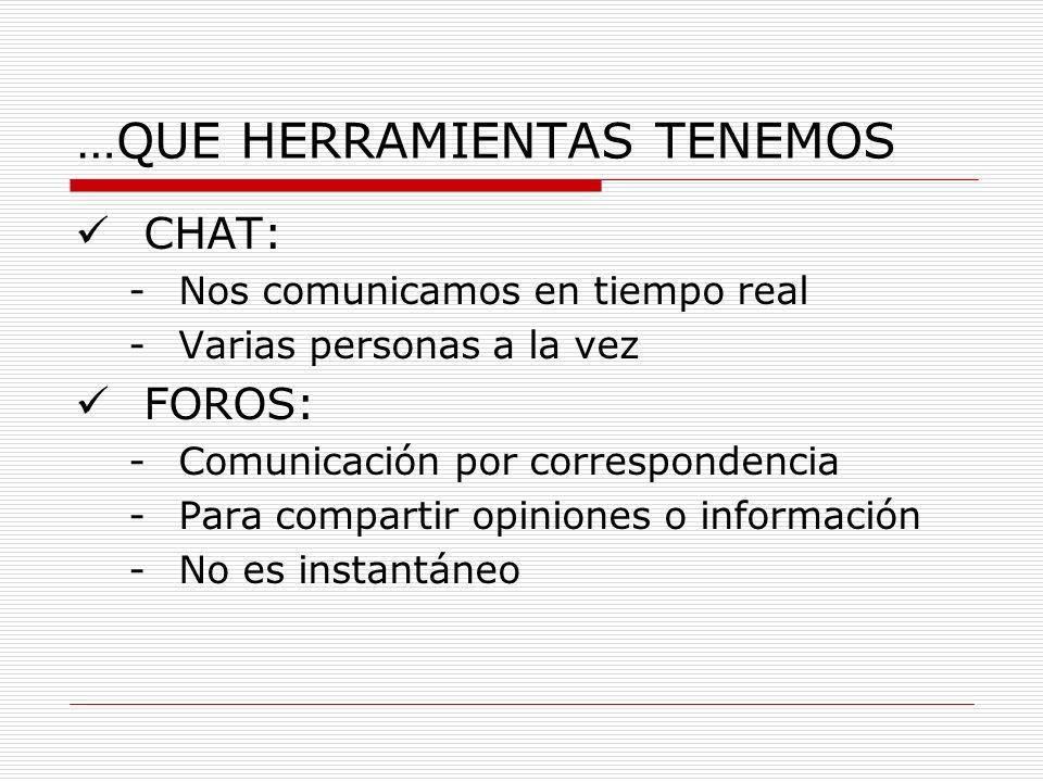 …QUE HERRAMIENTAS TENEMOS CHAT: -Nos comunicamos en tiempo real -Varias personas a la vez FOROS: -Comunicación por correspondencia -Para compartir opi