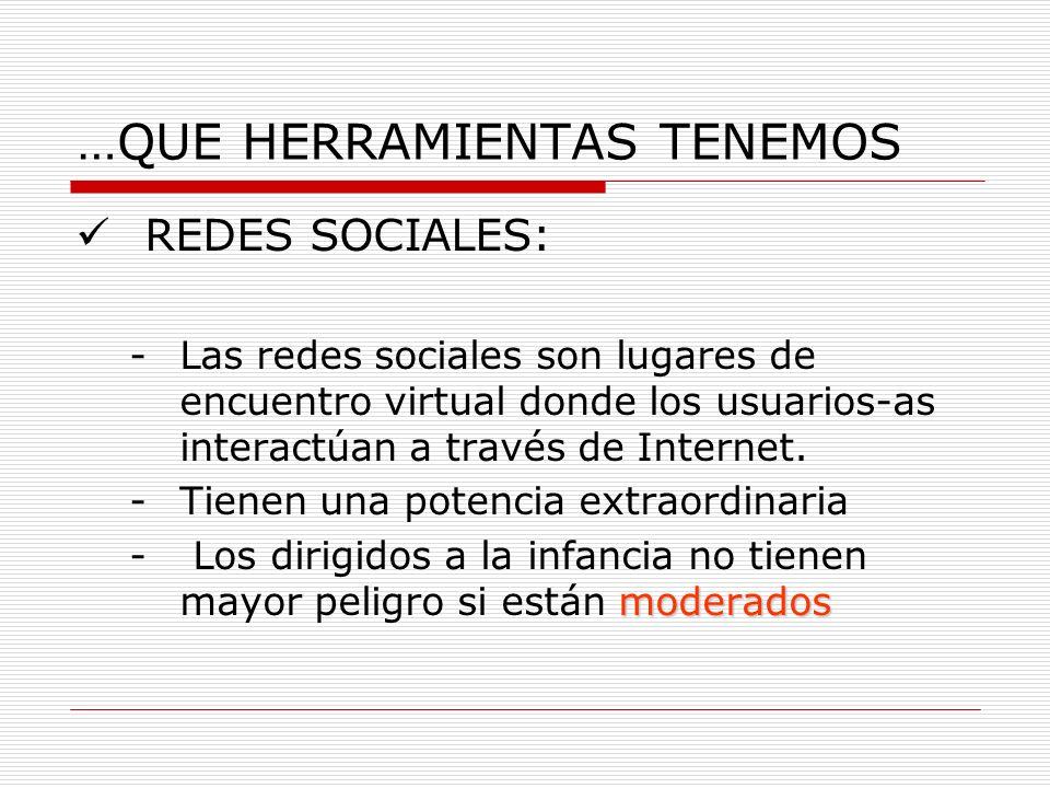 …QUE HERRAMIENTAS TENEMOS REDES SOCIALES: -Las redes sociales son lugares de encuentro virtual donde los usuarios-as interactúan a través de Internet.