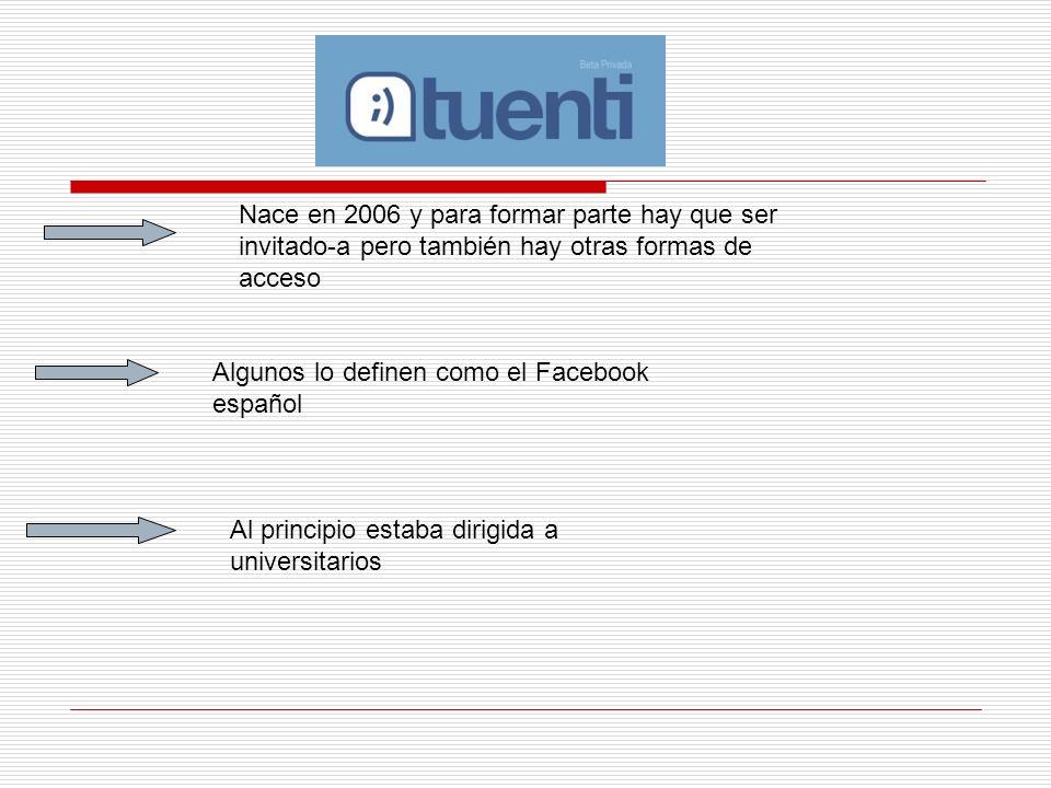 Nace en 2006 y para formar parte hay que ser invitado-a pero también hay otras formas de acceso Algunos lo definen como el Facebook español Al princip