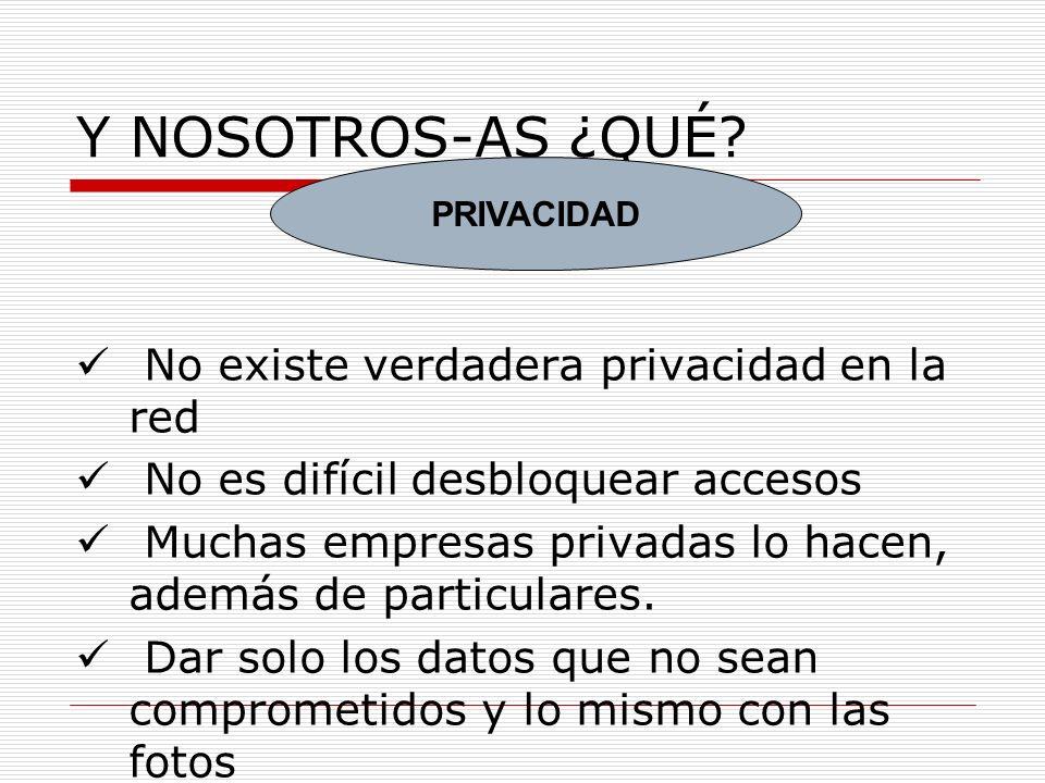 Y NOSOTROS-AS ¿QUÉ? No existe verdadera privacidad en la red No es difícil desbloquear accesos Muchas empresas privadas lo hacen, además de particular