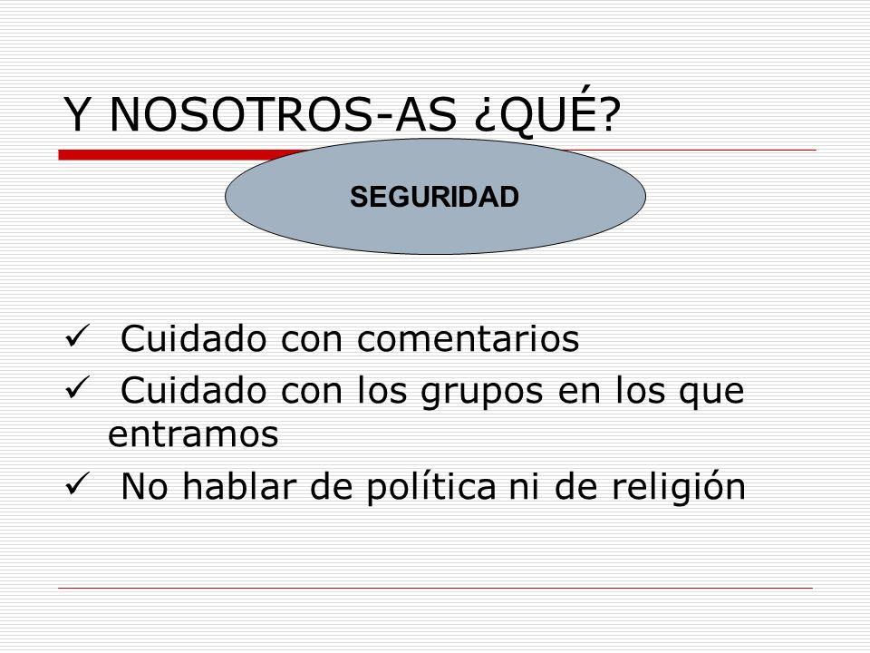 Y NOSOTROS-AS ¿QUÉ? Cuidado con comentarios Cuidado con los grupos en los que entramos No hablar de política ni de religión SEGURIDAD