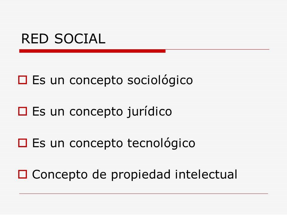 RED SOCIAL Es un concepto sociológico Es un concepto jurídico Es un concepto tecnológico Concepto de propiedad intelectual