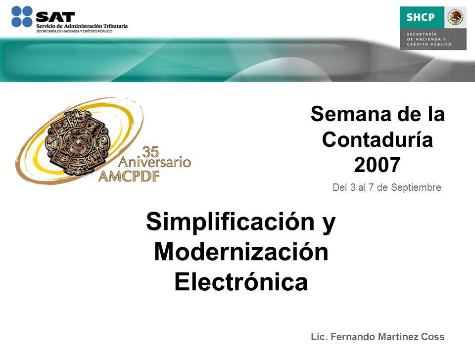 Semana de la Contaduría 2007 Lic. Fernando Martínez Coss Simplificación y Modernización Electrónica Del 3 al 7 de Septiembre