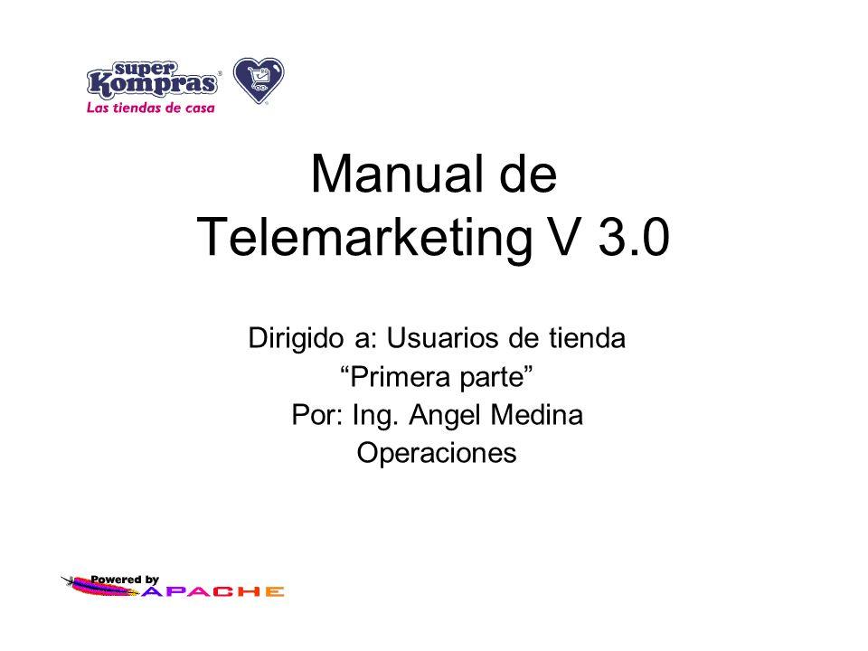 Manual de Telemarketing V 3.0 Dirigido a: Usuarios de tienda Primera parte Por: Ing. Angel Medina Operaciones