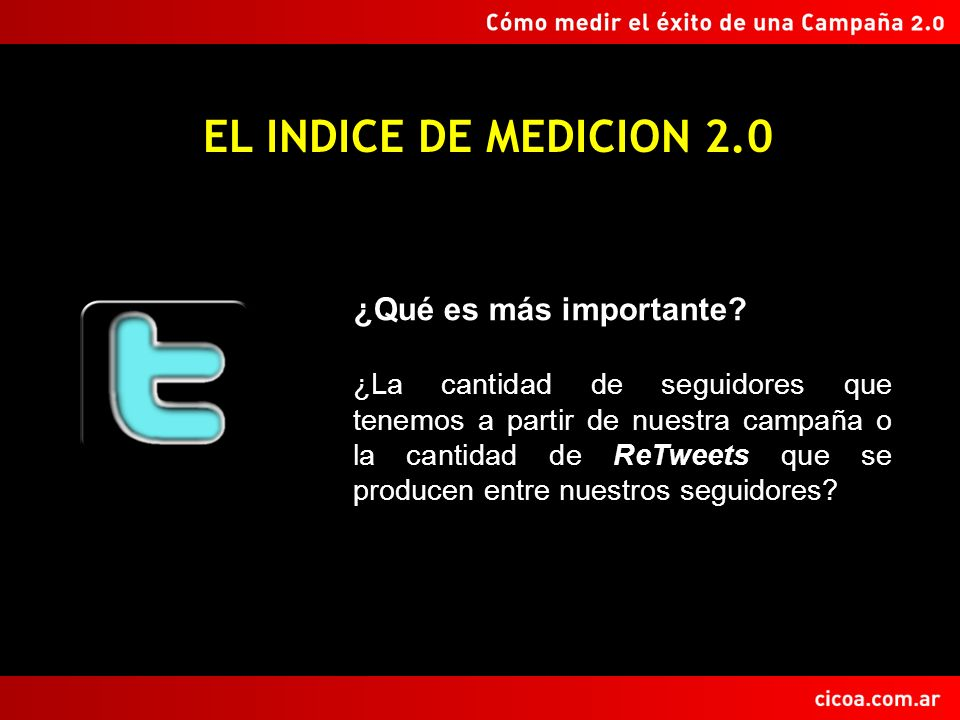 EL INDICE DE MEDICION 2.0 ¿Qué es más importante? ¿La cantidad de seguidores que tenemos a partir de nuestra campaña o la cantidad de ReTweets que se