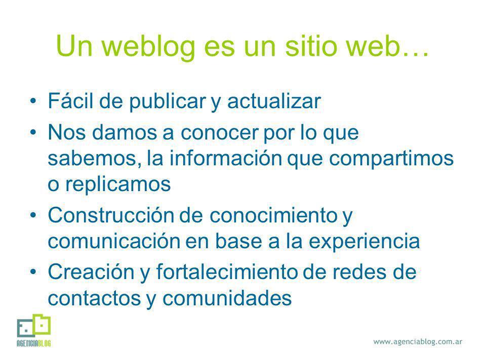 Un weblog es un sitio web… Fácil de publicar y actualizar Nos damos a conocer por lo que sabemos, la información que compartimos o replicamos Construcción de conocimiento y comunicación en base a la experiencia Creación y fortalecimiento de redes de contactos y comunidades