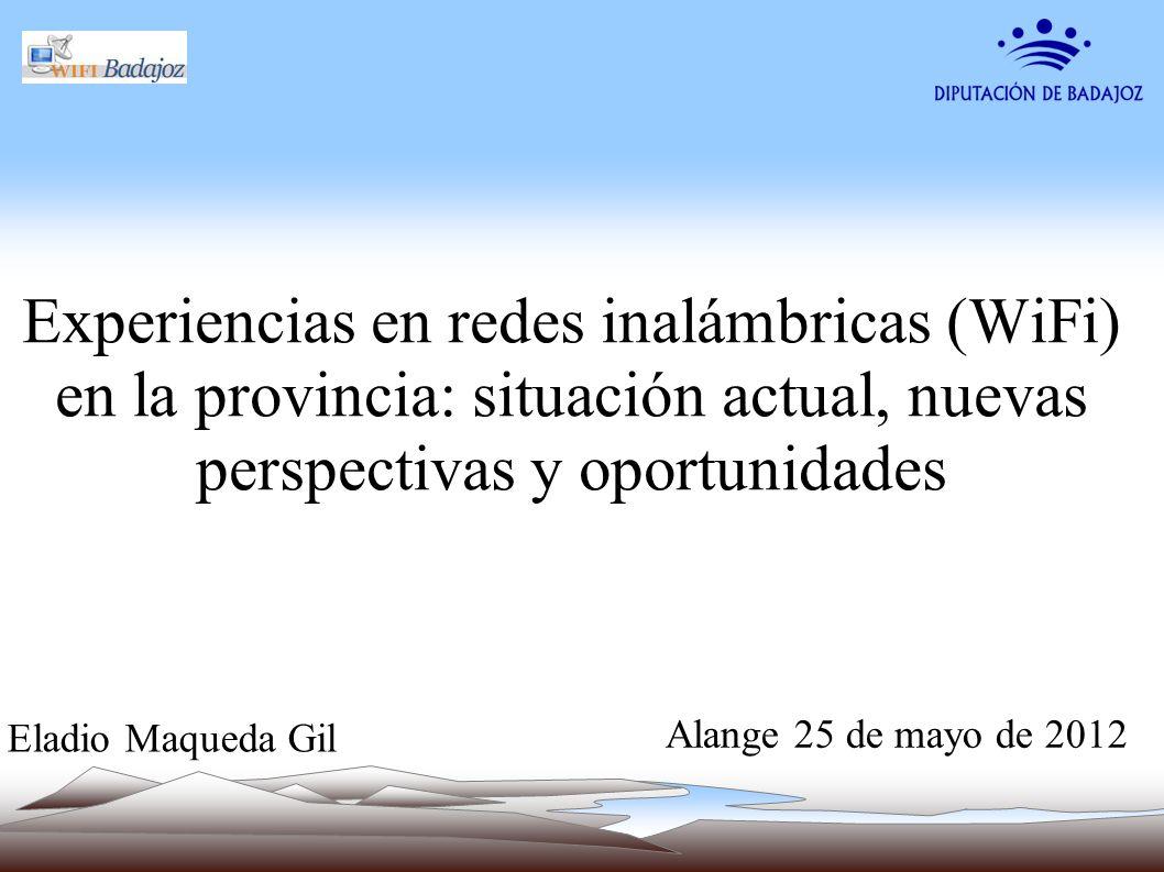 Experiencias en redes inalámbricas (WiFi) en la provincia: situación actual, nuevas perspectivas y oportunidades Alange 25 de mayo de 2012 Eladio Maqu