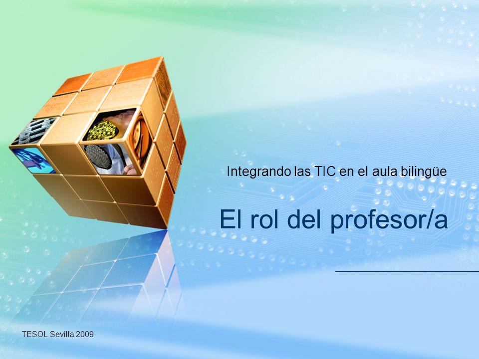 TESOL Sevilla 2009 El rol del profesor/a Integrando las TIC en el aula bilingüe