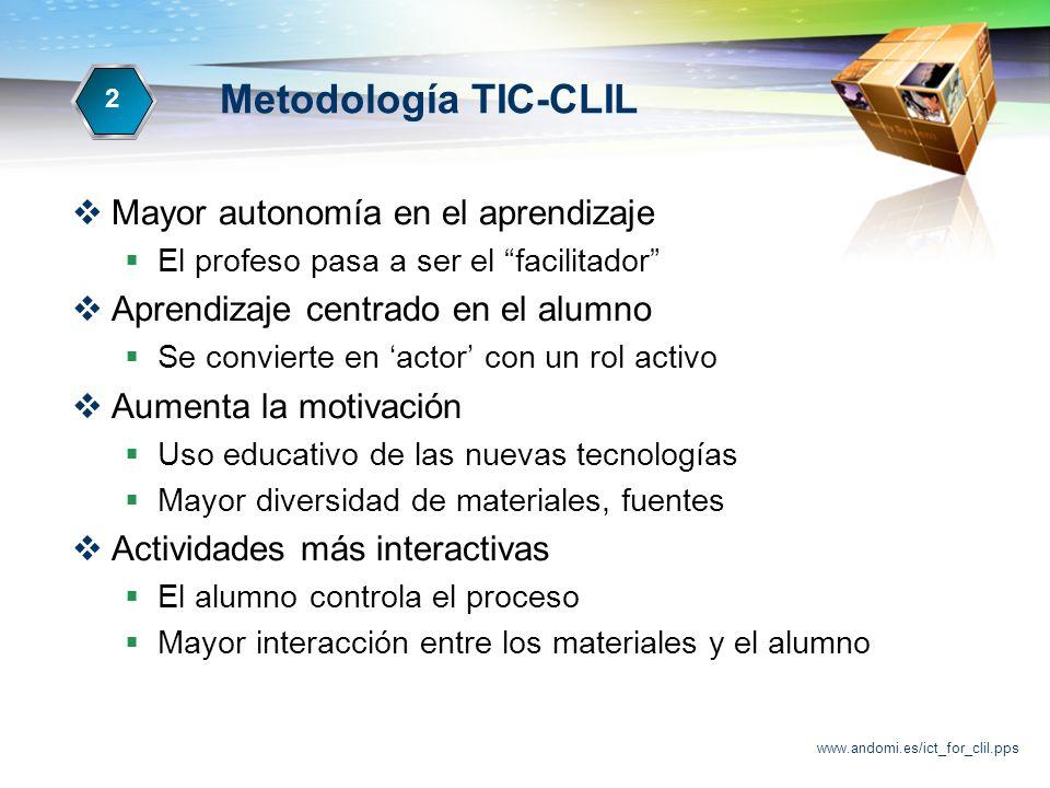 www.andomi.es/ict_for_clil.pps Metodología TIC-CLIL Mayor autonomía en el aprendizaje El profeso pasa a ser el facilitador Aprendizaje centrado en el alumno Se convierte en actor con un rol activo Aumenta la motivación Uso educativo de las nuevas tecnologías Mayor diversidad de materiales, fuentes Actividades más interactivas El alumno controla el proceso Mayor interacción entre los materiales y el alumno 2