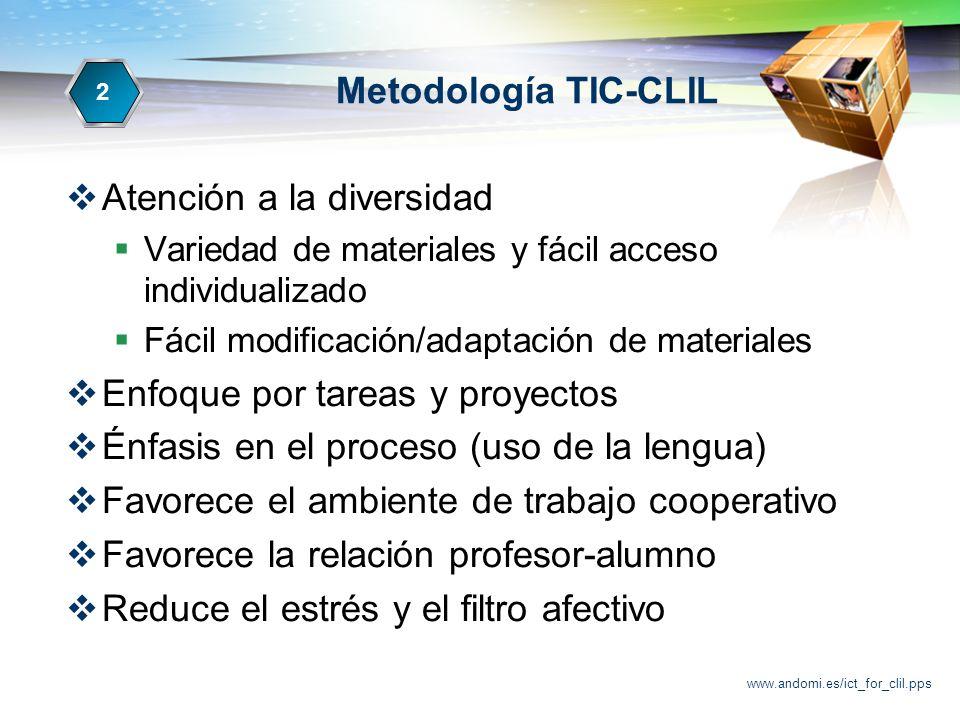 www.andomi.es/ict_for_clil.pps Metodología TIC-CLIL Atención a la diversidad Variedad de materiales y fácil acceso individualizado Fácil modificación/adaptación de materiales Enfoque por tareas y proyectos Énfasis en el proceso (uso de la lengua) Favorece el ambiente de trabajo cooperativo Favorece la relación profesor-alumno Reduce el estrés y el filtro afectivo 22