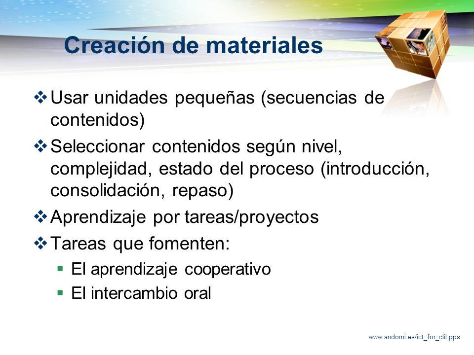 www.andomi.es/ict_for_clil.pps Creación de materiales Usar unidades pequeñas (secuencias de contenidos) Seleccionar contenidos según nivel, complejidad, estado del proceso (introducción, consolidación, repaso) Aprendizaje por tareas/proyectos Tareas que fomenten: El aprendizaje cooperativo El intercambio oral
