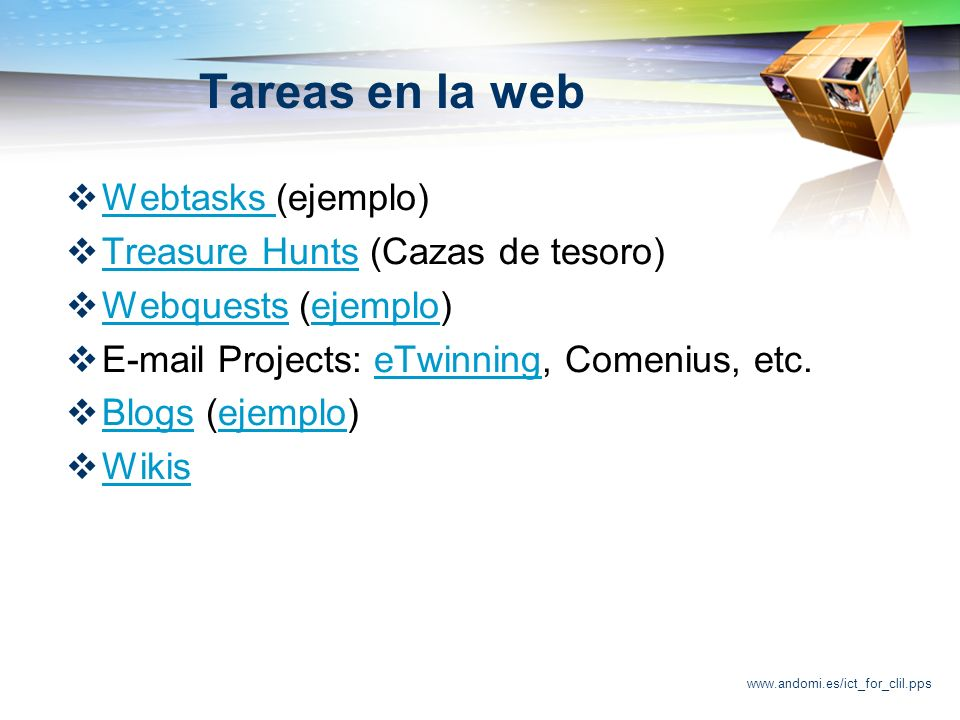 www.andomi.es/ict_for_clil.pps Tareas en la web Webtasks (ejemplo) Webtasks Treasure Hunts (Cazas de tesoro) Treasure Hunts Webquests (ejemplo) Webquestsejemplo E-mail Projects: eTwinning, Comenius, etc.eTwinning Blogs (ejemplo) Blogsejemplo Wikis