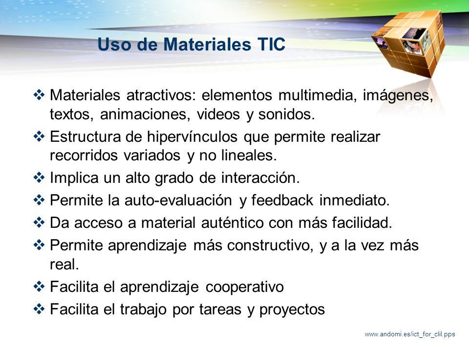 www.andomi.es/ict_for_clil.pps Uso de Materiales TIC Materiales atractivos: elementos multimedia, imágenes, textos, animaciones, videos y sonidos.