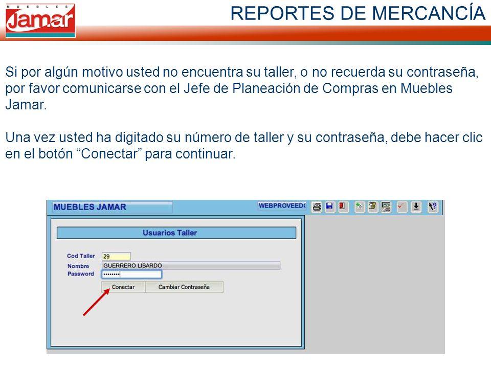 REPORTES DE MERCANCÍA Si por algún motivo usted no encuentra su taller, o no recuerda su contraseña, por favor comunicarse con el Jefe de Planeación de Compras en Muebles Jamar.
