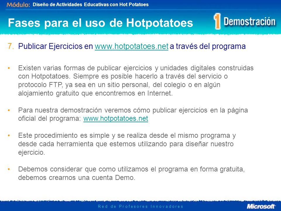 Diseño de Actividades Educativas con Hot Potatoes R e d d e P r o f e s o r e s I n n o v a d o r e s 7.Publicar Ejercicios en www.hotpotatoes.net a través del programawww.hotpotatoes.net Fases para el uso de Hotpotatoes Existen varias formas de publicar ejercicios y unidades digitales construidas con Hotpotatoes.