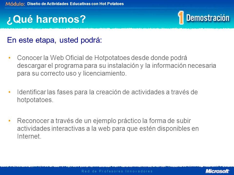 Diseño de Actividades Educativas con Hot Potatoes R e d d e P r o f e s o r e s I n n o v a d o r e s Fases para el uso de Hotpotatoes Es conveniente seguir las siguientes fases para la obtención y uso del programa Hotpotatoes: 1.Visitar Sitio Web Oficial: http://hotpot.uvic.ca/http://hotpot.uvic.ca/ 2.Registrarse en el Sitio Web Oficial: http://hotpot.uvic.ca/reg/register.htmhttp://hotpot.uvic.ca/reg/register.htm 3.Descargar e instalar el Programa: http://hotpot.uvic.ca/index.htm#downloads http://hotpot.uvic.ca/index.htm#downloads 4.Ingresar Información de Registro recibida en el email.