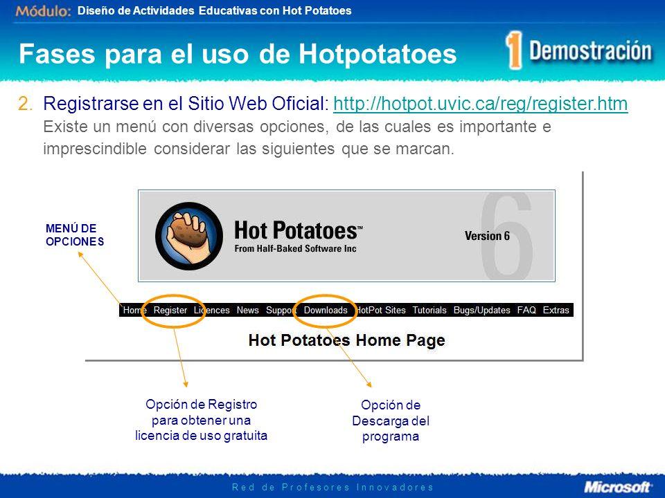 Diseño de Actividades Educativas con Hot Potatoes R e d d e P r o f e s o r e s I n n o v a d o r e s 2.Registrarse en el Sitio Web Oficial: http://hotpot.uvic.ca/reg/register.htmhttp://hotpot.uvic.ca/reg/register.htm Existe un menú con diversas opciones, de las cuales es importante e imprescindible considerar las siguientes que se marcan.