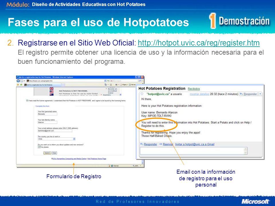 Diseño de Actividades Educativas con Hot Potatoes R e d d e P r o f e s o r e s I n n o v a d o r e s Fases para el uso de Hotpotatoes Formulario de Registro Email con la información de registro para el uso personal 2.Registrarse en el Sitio Web Oficial: http://hotpot.uvic.ca/reg/register.htmhttp://hotpot.uvic.ca/reg/register.htm El registro permite obtener una licencia de uso y la información necesaria para el buen funcionamiento del programa.