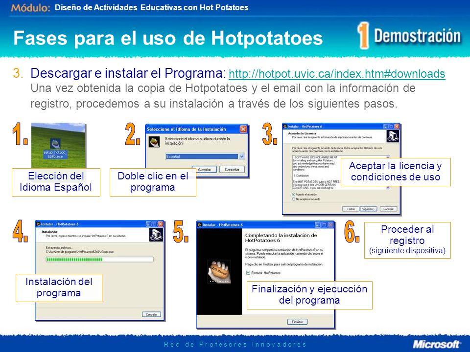 Diseño de Actividades Educativas con Hot Potatoes R e d d e P r o f e s o r e s I n n o v a d o r e s 3.Descargar e instalar el Programa: http://hotpot.uvic.ca/index.htm#downloads Una vez obtenida la copia de Hotpotatoes y el email con la información de registro, procedemos a su instalación a través de los siguientes pasos.http://hotpot.uvic.ca/index.htm#downloads Fases para el uso de Hotpotatoes Doble clic en el programa Elección del Idioma Español Aceptar la licencia y condiciones de uso Instalación del programa Finalización y ejecucción del programa Proceder al registro (siguiente dispositiva)