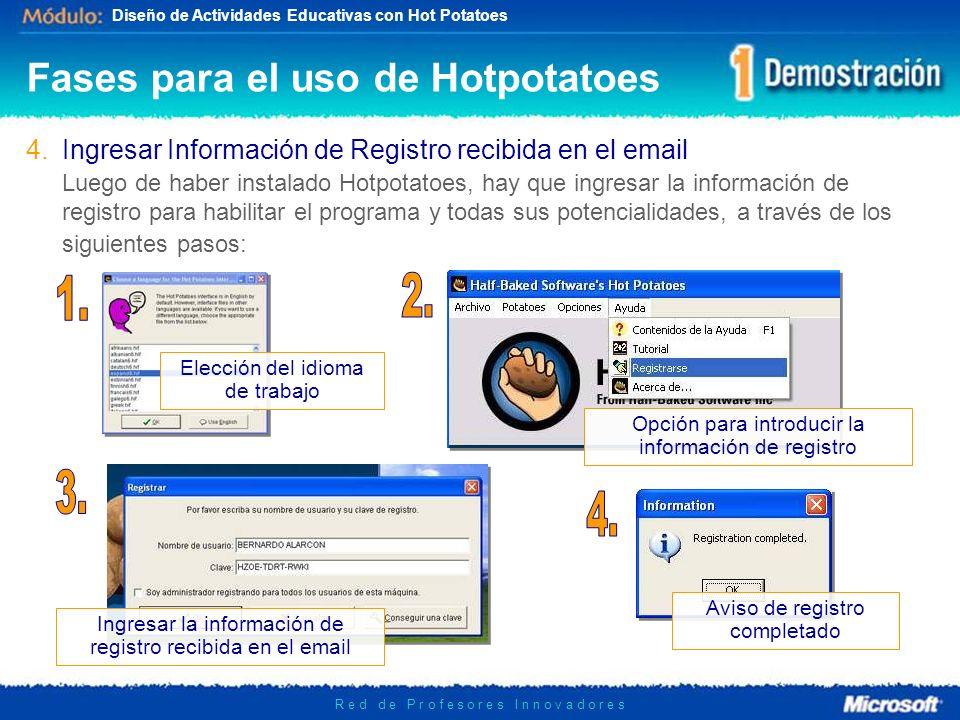 Diseño de Actividades Educativas con Hot Potatoes R e d d e P r o f e s o r e s I n n o v a d o r e s 4.Ingresar Información de Registro recibida en el email Luego de haber instalado Hotpotatoes, hay que ingresar la información de registro para habilitar el programa y todas sus potencialidades, a través de los siguientes pasos: Fases para el uso de Hotpotatoes Elección del idioma de trabajo Opción para introducir la información de registro Ingresar la información de registro recibida en el email Aviso de registro completado