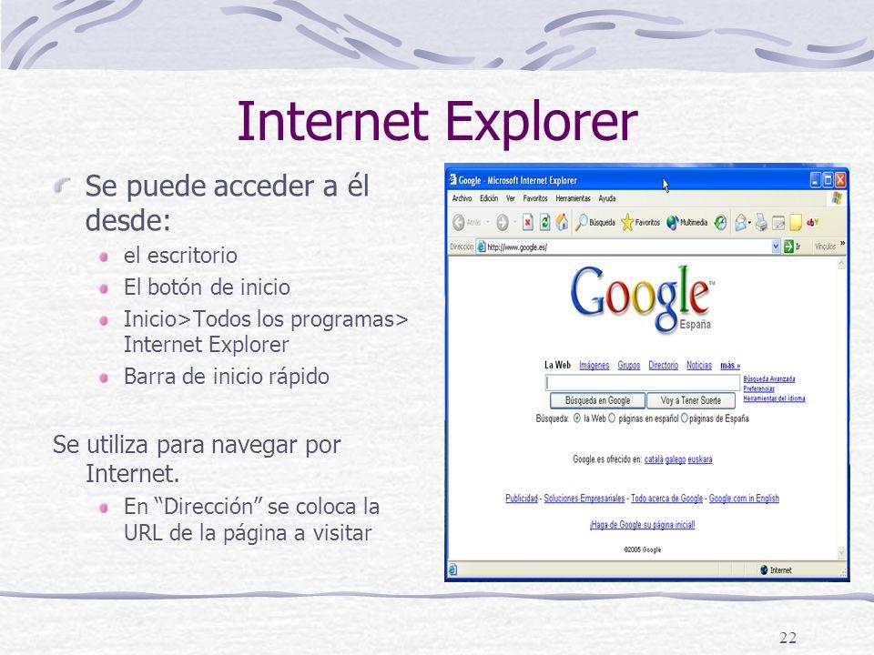 22 Internet Explorer Se puede acceder a él desde: el escritorio El botón de inicio Inicio>Todos los programas> Internet Explorer Barra de inicio rápido Se utiliza para navegar por Internet.