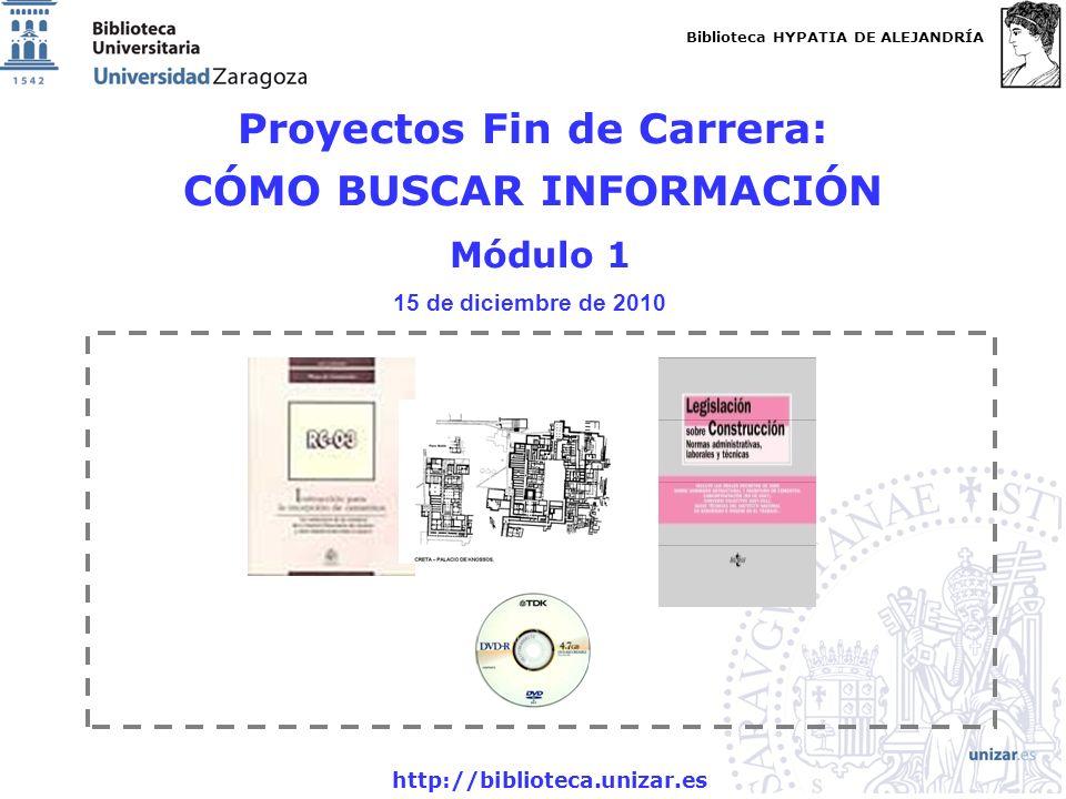 Biblioteca HYPATIA DE ALEJANDRÍA http://biblioteca.unizar.es Proyectos Fin de Carrera: CÓMO BUSCAR INFORMACIÓN Módulo 1 15 de diciembre de 2010