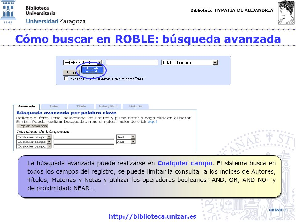 Biblioteca HYPATIA DE ALEJANDRÍA http://biblioteca.unizar.es Cómo buscar en ROBLE: búsqueda avanzada La búsqueda avanzada puede realizarse en Cualquie