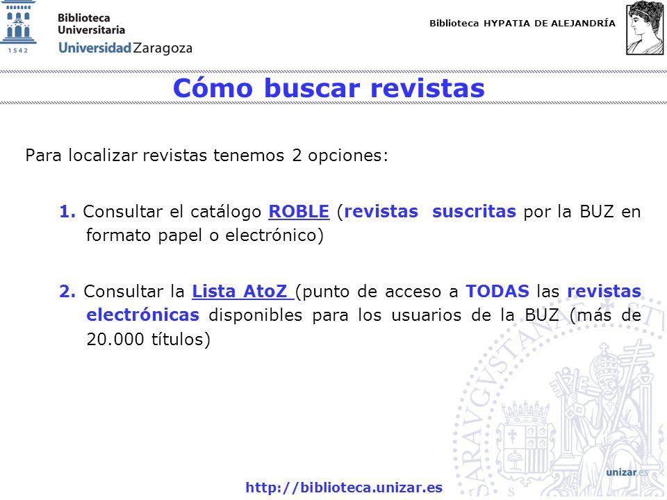 Biblioteca HYPATIA DE ALEJANDRÍA http://biblioteca.unizar.es Cómo buscar revistas Para localizar revistas tenemos 2 opciones: 1. Consultar el catálogo