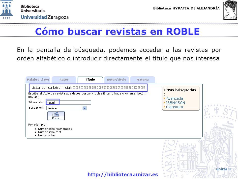 Biblioteca HYPATIA DE ALEJANDRÍA http://biblioteca.unizar.es Cómo buscar revistas en ROBLE En la pantalla de búsqueda, podemos acceder a las revistas