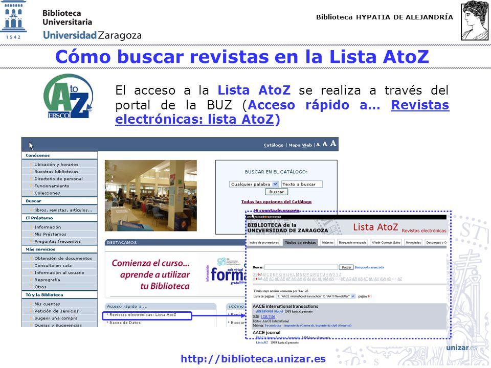 Biblioteca HYPATIA DE ALEJANDRÍA http://biblioteca.unizar.es Cómo buscar revistas en la Lista AtoZ El acceso a la Lista AtoZ se realiza a través del portal de la BUZ (Acceso rápido a… Revistas electrónicas: lista AtoZ)Revistas electrónicas: lista AtoZ