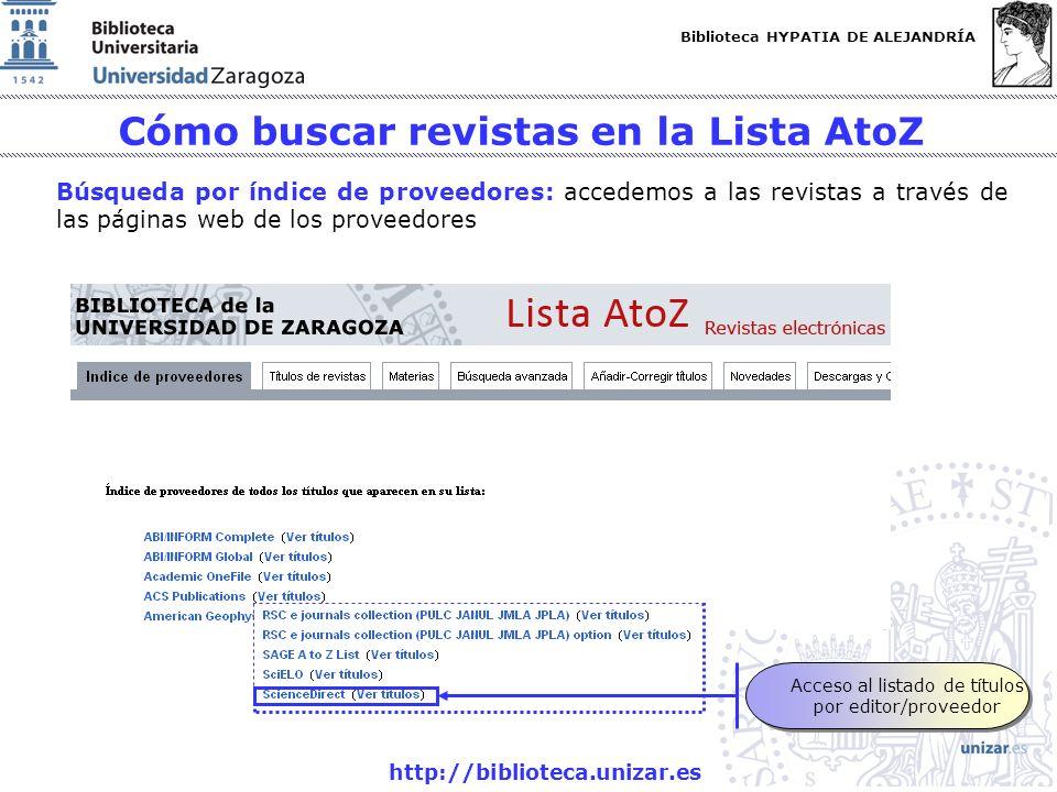 Biblioteca HYPATIA DE ALEJANDRÍA http://biblioteca.unizar.es Cómo buscar revistas en la Lista AtoZ Búsqueda por índice de proveedores: accedemos a las revistas a través de las páginas web de los proveedores Acceso al listado de títulos por editor/proveedor Acceso al listado de títulos por editor/proveedor