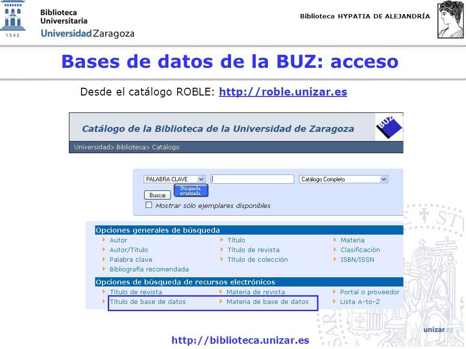 Biblioteca HYPATIA DE ALEJANDRÍA http://biblioteca.unizar.es Bases de datos de la BUZ: acceso Desde el catálogo ROBLE: http://roble.unizar.eshttp://ro